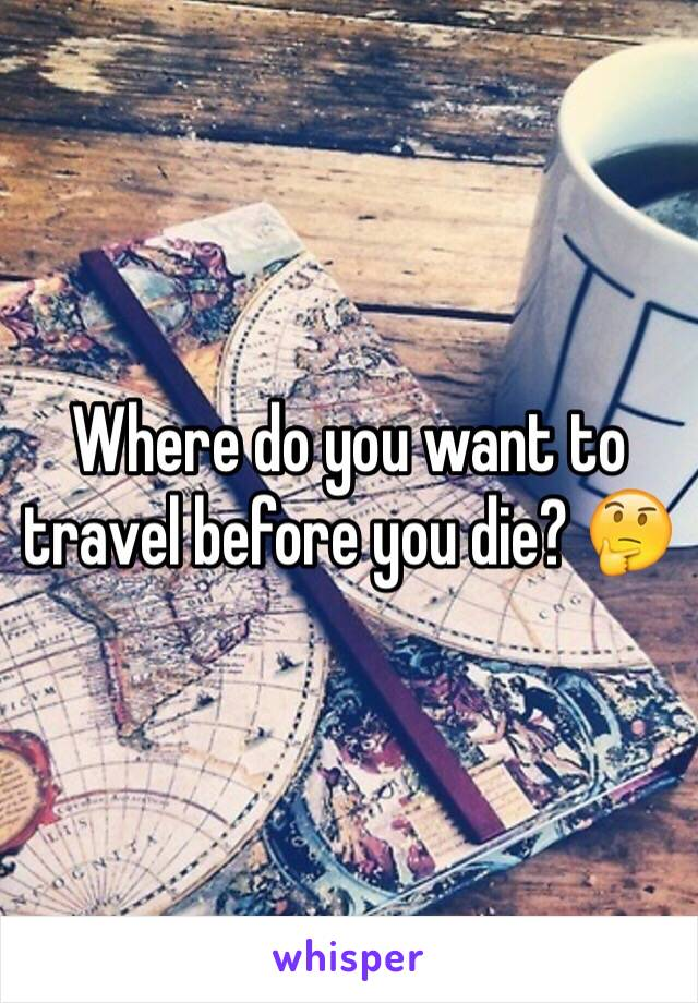 Where do you want to travel before you die? 🤔