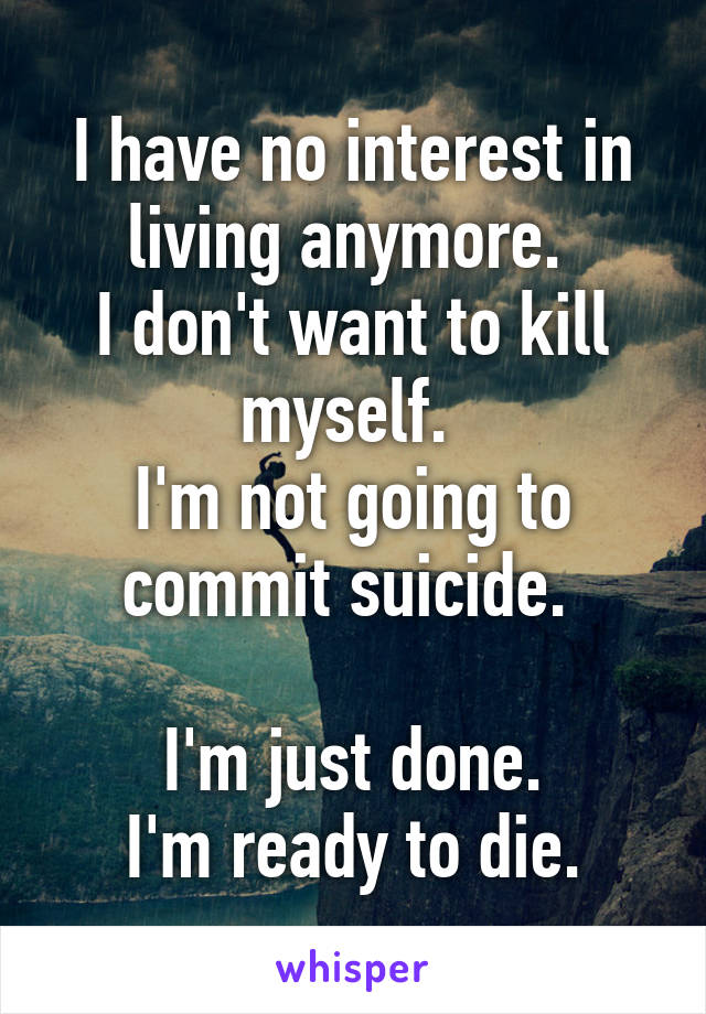 I have no interest in living anymore.  I don't want to kill myself.  I'm not going to commit suicide.   I'm just done. I'm ready to die.