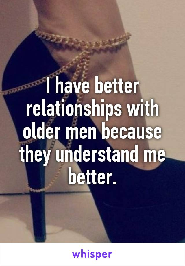 I have better relationships with older men because they understand me better.