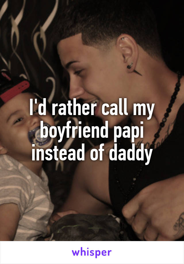 I'd rather call my boyfriend papi instead of daddy