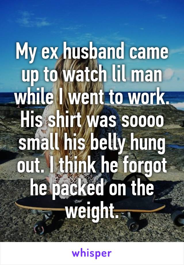 My ex husband came up to watch lil man while I went to work. His shirt was soooo small his belly hung out. I think he forgot he packed on the weight.