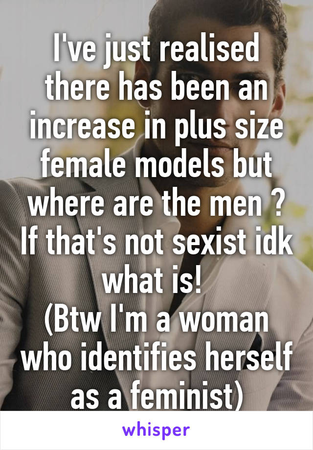 I've just realised there has been an increase in plus size female models but where are the men ? If that's not sexist idk what is!  (Btw I'm a woman who identifies herself as a feminist)