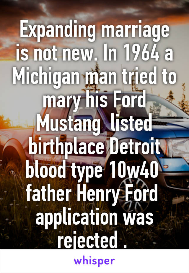 Expanding marriage is not new. In 1964 a Michigan man tried to mary his Ford Mustang  listed birthplace Detroit blood type 10w40  father Henry Ford  application was rejected .