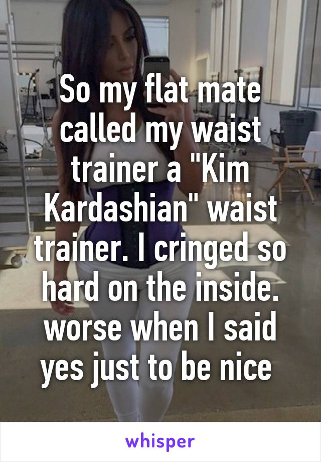 """So my flat mate called my waist trainer a """"Kim Kardashian"""" waist trainer. I cringed so hard on the inside. worse when I said yes just to be nice"""