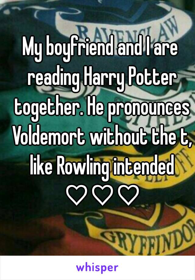 My boyfriend and I are reading Harry Potter together. He pronounces Voldemort without the t, like Rowling intended ♡♡♡