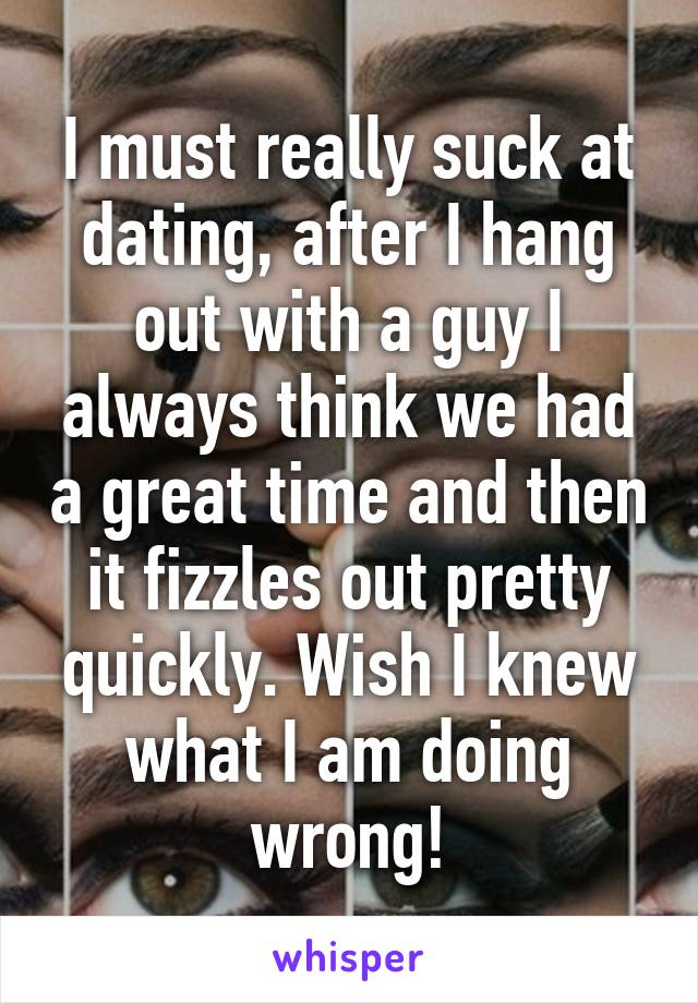 I must really suck at dating, after I hang out with a guy I always think we had a great time and then it fizzles out pretty quickly. Wish I knew what I am doing wrong!