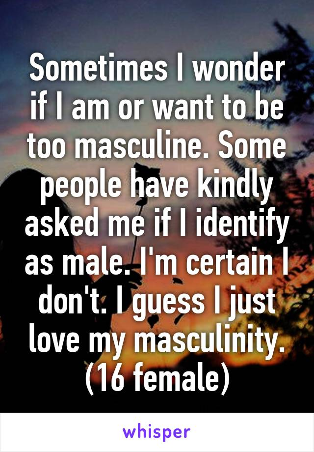Sometimes I wonder if I am or want to be too masculine. Some people have kindly asked me if I identify as male. I'm certain I don't. I guess I just love my masculinity. (16 female)