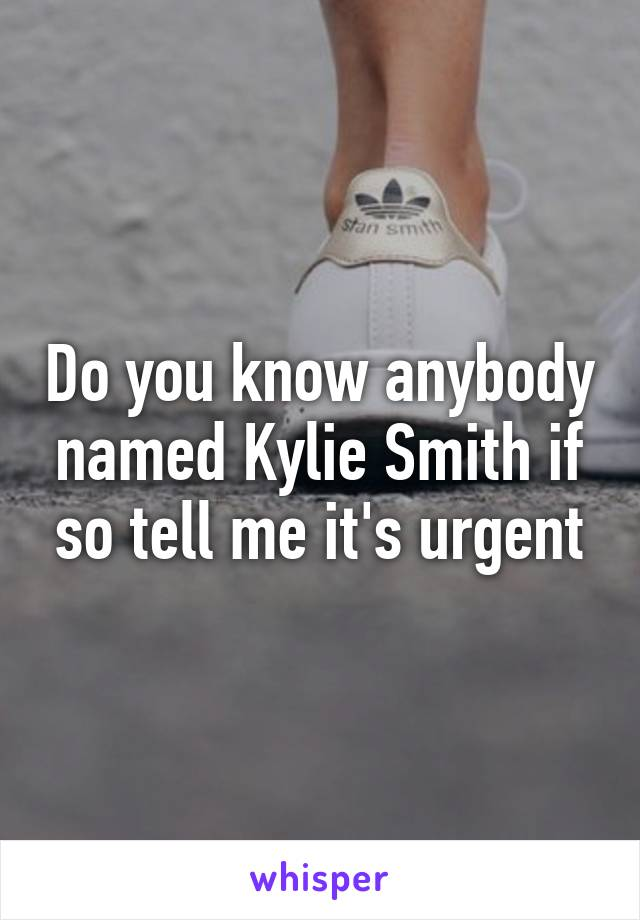 Do you know anybody named Kylie Smith if so tell me it's urgent