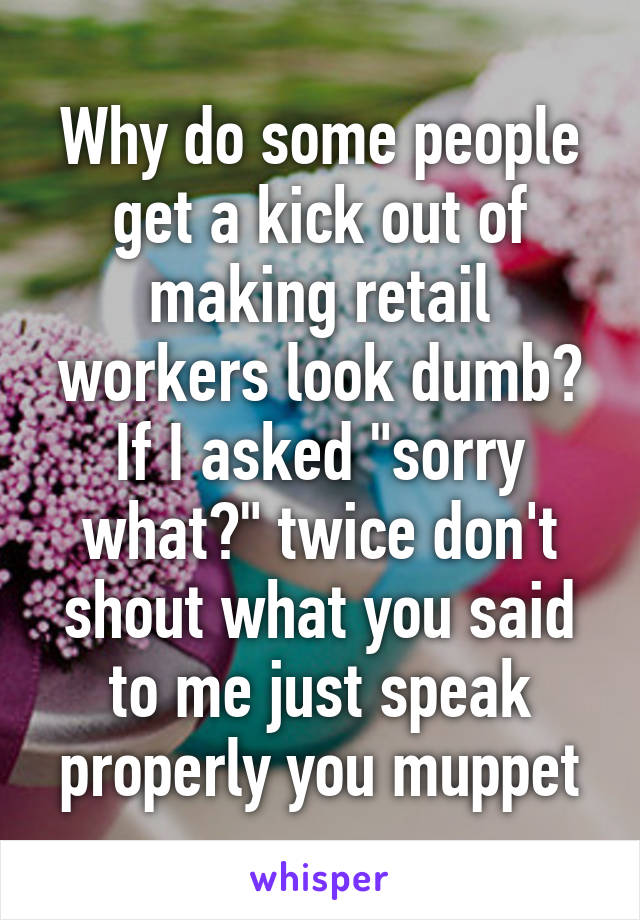 "Why do some people get a kick out of making retail workers look dumb? If I asked ""sorry what?"" twice don't shout what you said to me just speak properly you muppet"