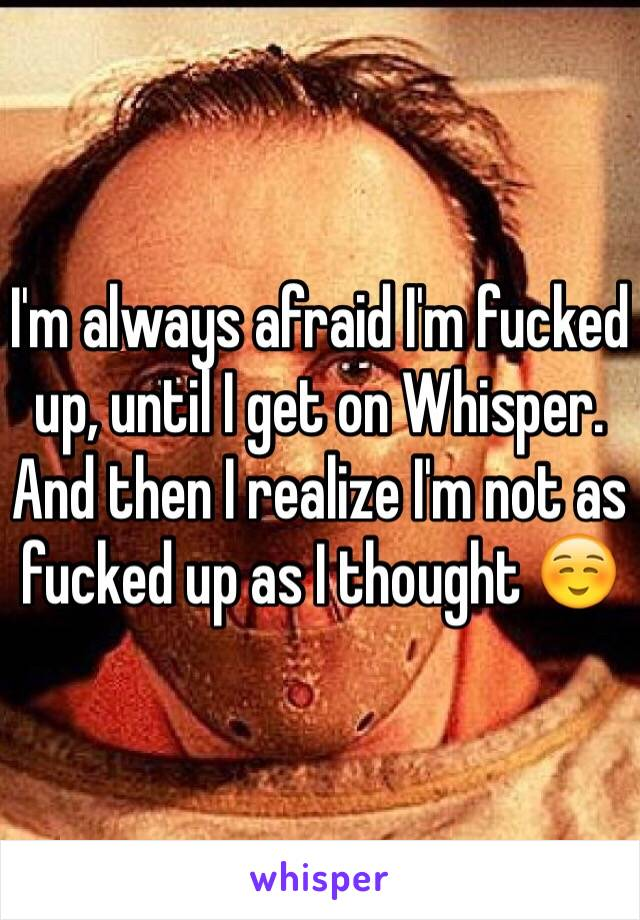 I'm always afraid I'm fucked up, until I get on Whisper. And then I realize I'm not as fucked up as I thought ☺️
