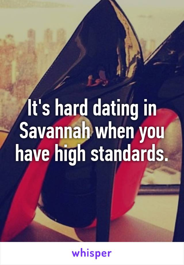It's hard dating in Savannah when you have high standards.