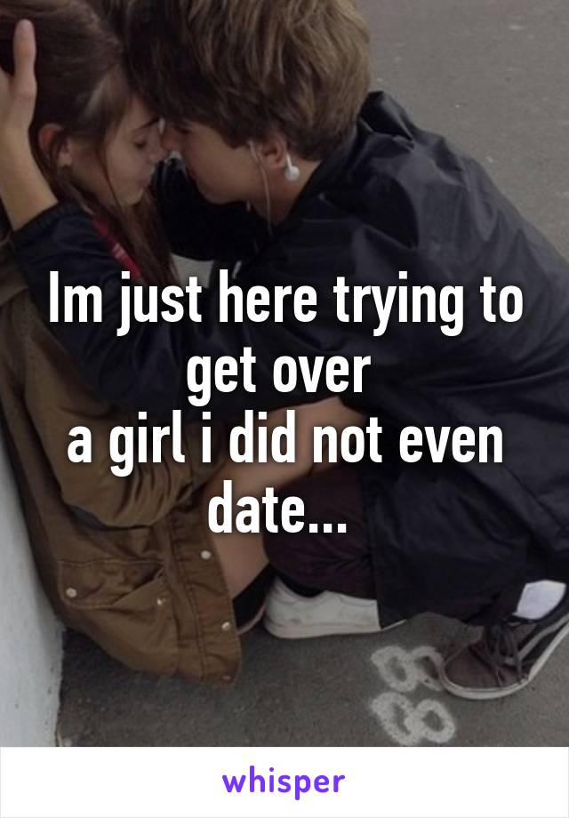 Im just here trying to get over  a girl i did not even date...