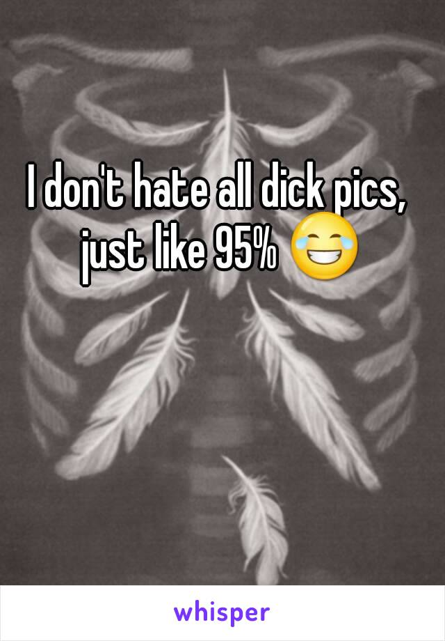 I don't hate all dick pics, just like 95% 😂