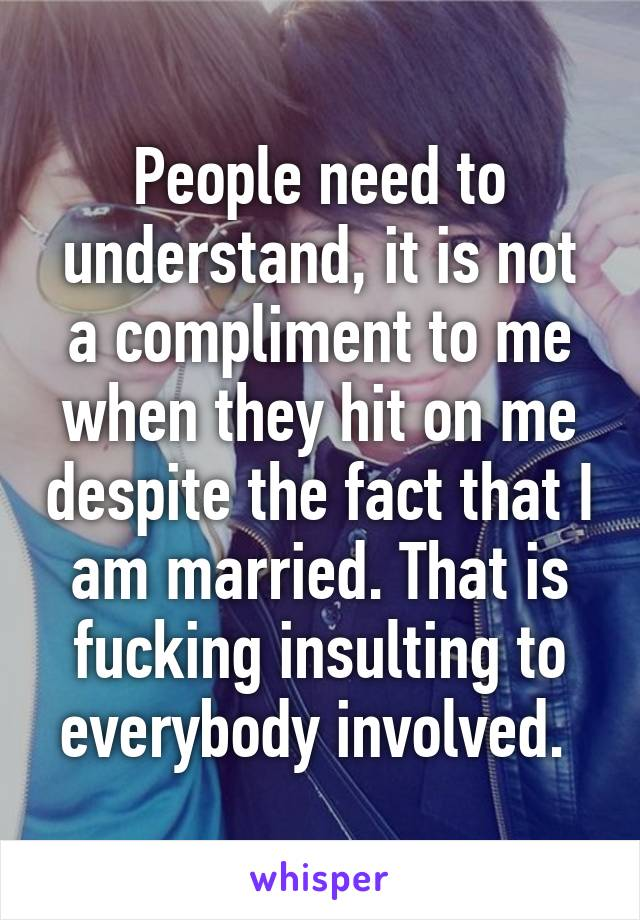 People need to understand, it is not a compliment to me when they hit on me despite the fact that I am married. That is fucking insulting to everybody involved.