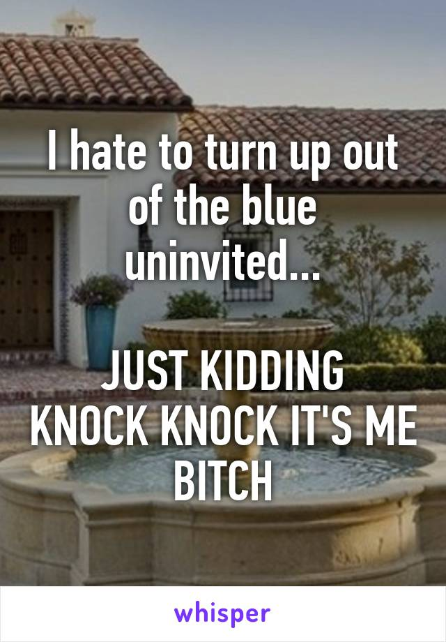 I hate to turn up out of the blue uninvited...  JUST KIDDING KNOCK KNOCK IT'S ME BITCH