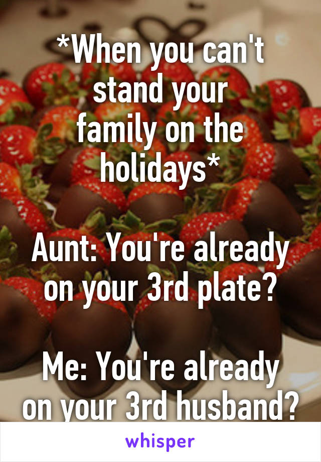 *When you can't stand your family on the holidays*  Aunt: You're already on your 3rd plate?  Me: You're already on your 3rd husband?