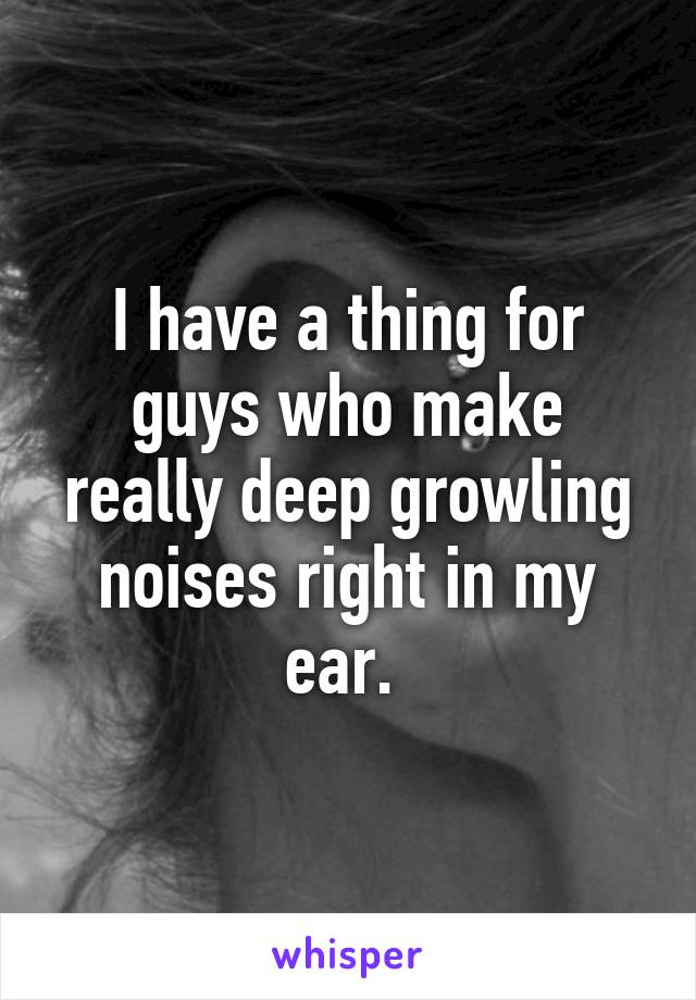 I have a thing for guys who make really deep growling noises right in my ear.