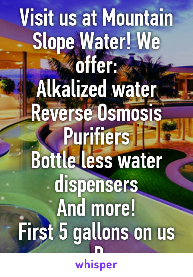 Visit us at Mountain Slope Water! We offer: Alkalized water Reverse Osmosis Purifiers Bottle less water dispensers And more! First 5 gallons on us :D