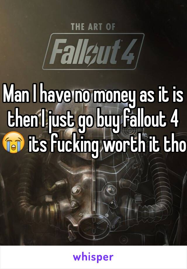 Man I have no money as it is then I just go buy fallout 4 😭 its fucking worth it tho