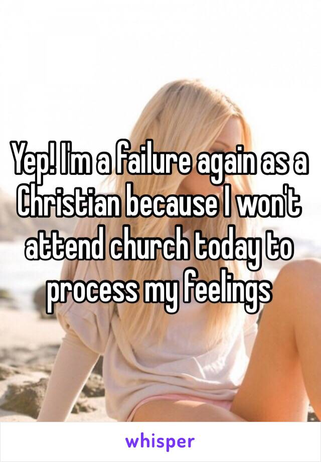 Yep! I'm a failure again as a Christian because I won't attend church today to process my feelings