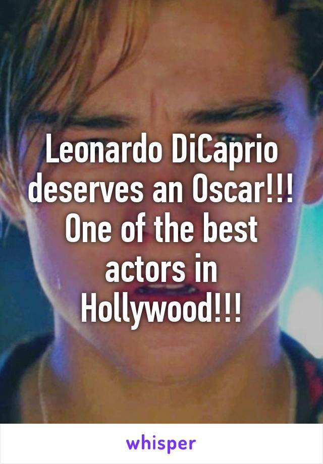 Leonardo DiCaprio deserves an Oscar!!! One of the best actors in Hollywood!!!