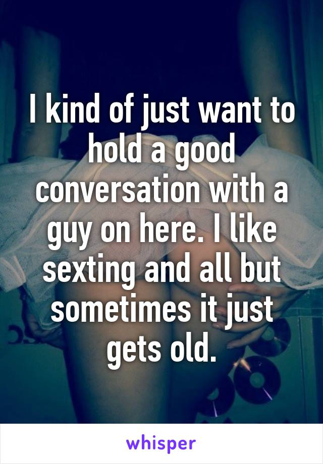 I kind of just want to hold a good conversation with a guy on here. I like sexting and all but sometimes it just gets old.