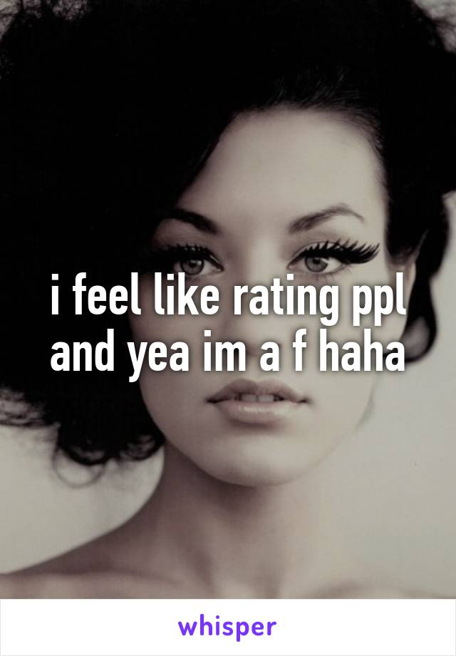 i feel like rating ppl and yea im a f haha