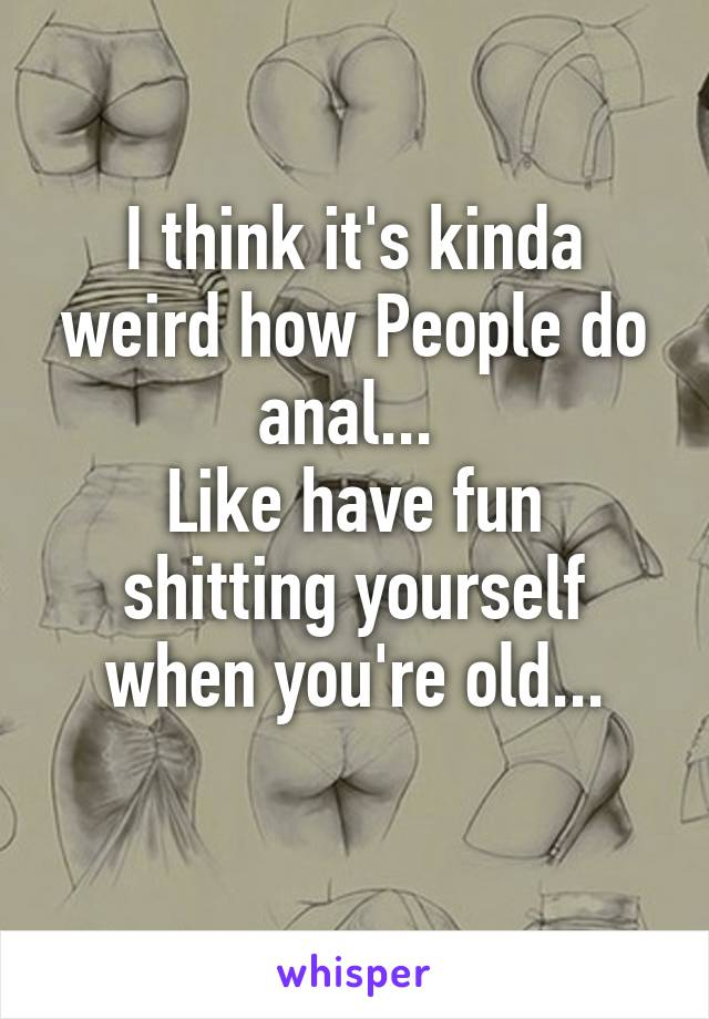 I think it's kinda weird how People do anal...  Like have fun shitting yourself when you're old...
