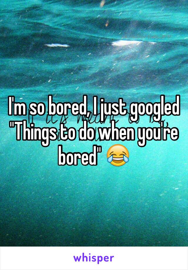 """I'm so bored, I just googled """"Things to do when you're bored"""" 😂"""