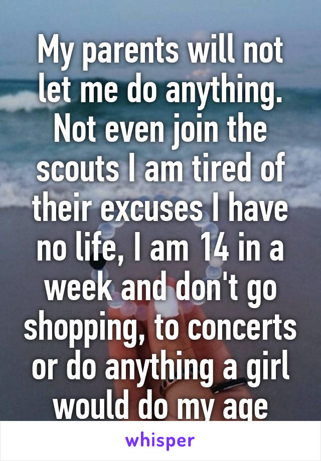 My parents will not let me do anything. Not even join the scouts I am tired of their excuses I have no life, I am 14 in a week and don't go shopping, to concerts or do anything a girl would do my age