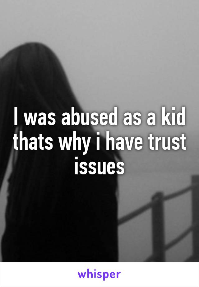I was abused as a kid thats why i have trust issues