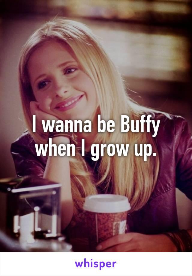I wanna be Buffy when I grow up.