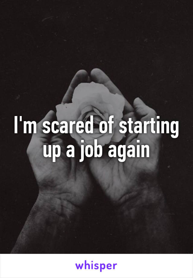 I'm scared of starting up a job again