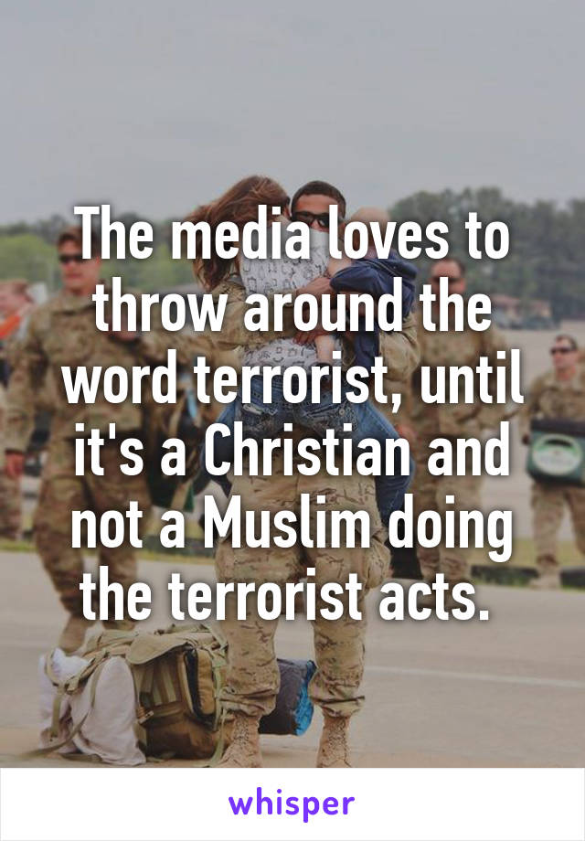 The media loves to throw around the word terrorist, until it's a Christian and not a Muslim doing the terrorist acts.