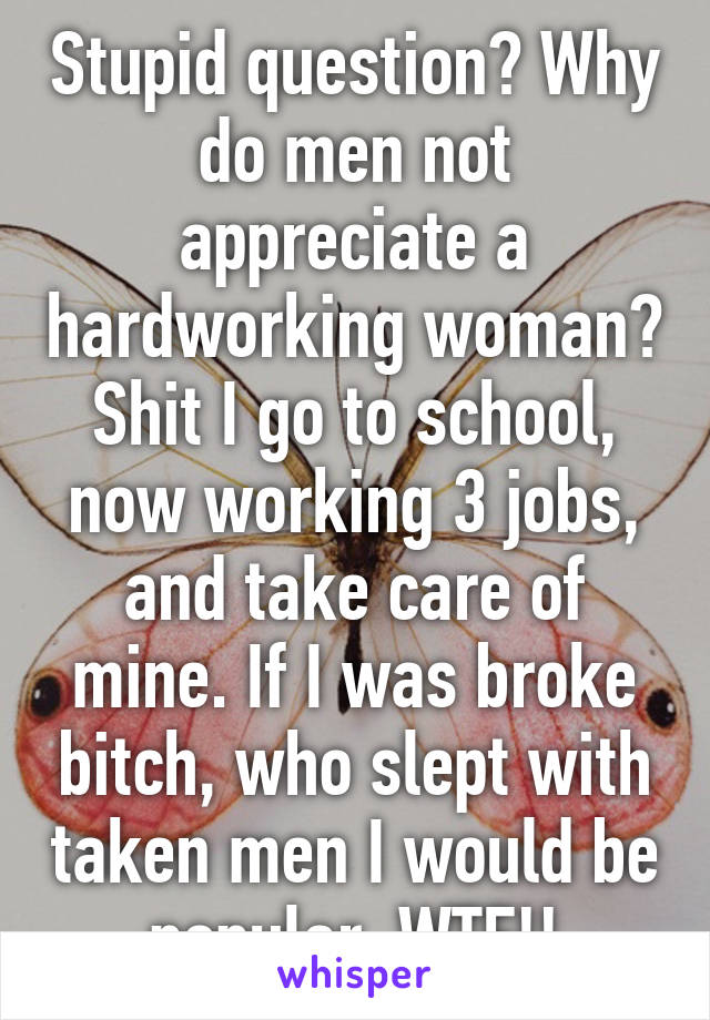 Stupid question? Why do men not appreciate a hardworking woman? Shit I go to school, now working 3 jobs, and take care of mine. If I was broke bitch, who slept with taken men I would be popular. WTF!!