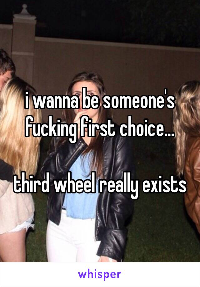 i wanna be someone's fucking first choice...  third wheel really exists
