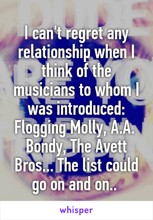 I can't regret any relationship when I think of the musicians to whom I was introduced: Flogging Molly, A.A.  Bondy, The Avett Bros... The list could go on and on..