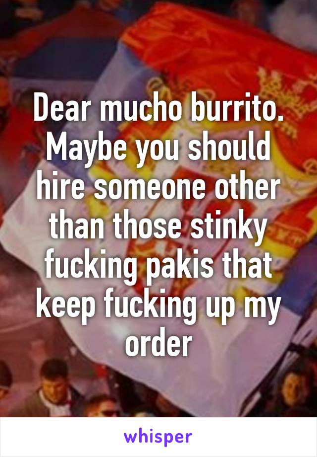 Dear mucho burrito. Maybe you should hire someone other than those stinky fucking pakis that keep fucking up my order