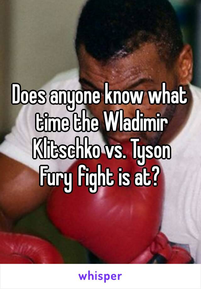 Does anyone know what time the Wladimir Klitschko vs. Tyson Furyfight is at?