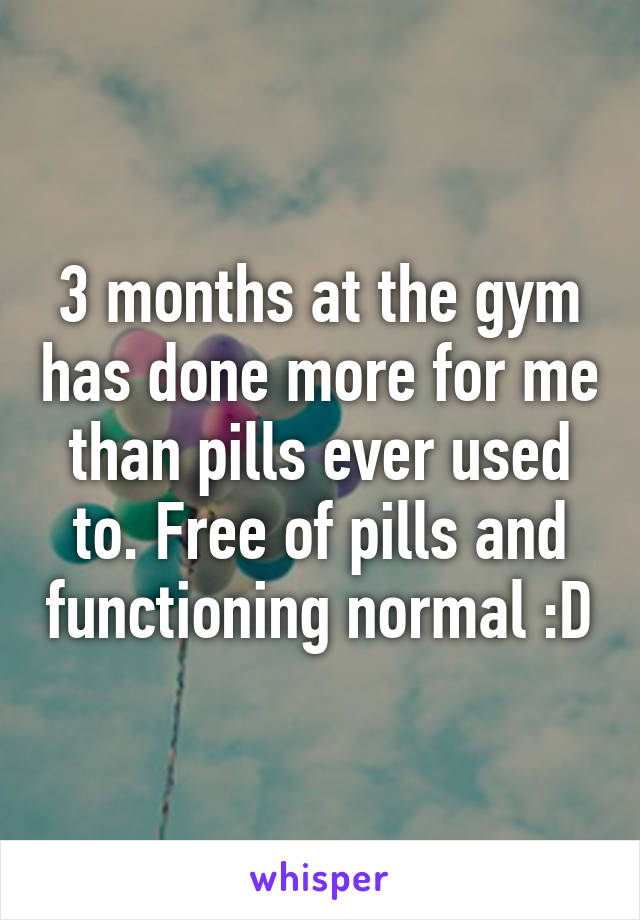 3 months at the gym has done more for me than pills ever used to. Free of pills and functioning normal :D