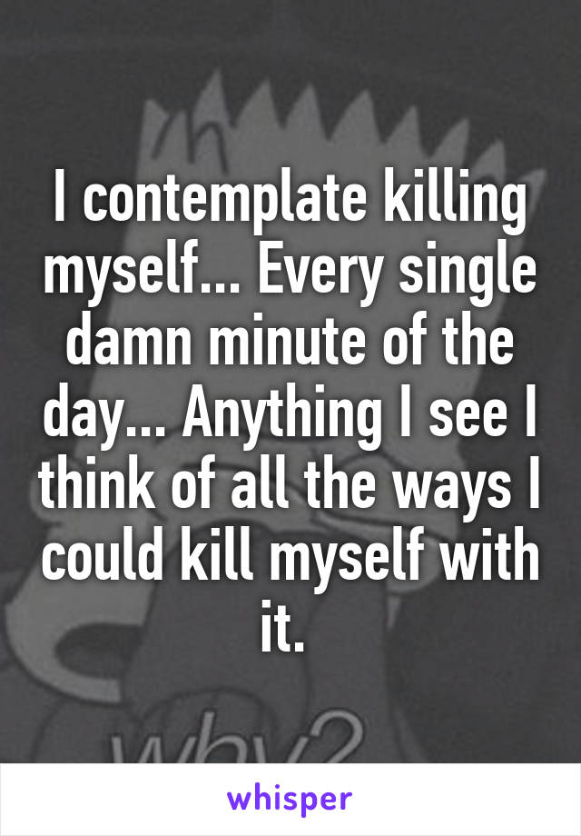 I contemplate killing myself... Every single damn minute of the day... Anything I see I think of all the ways I could kill myself with it.