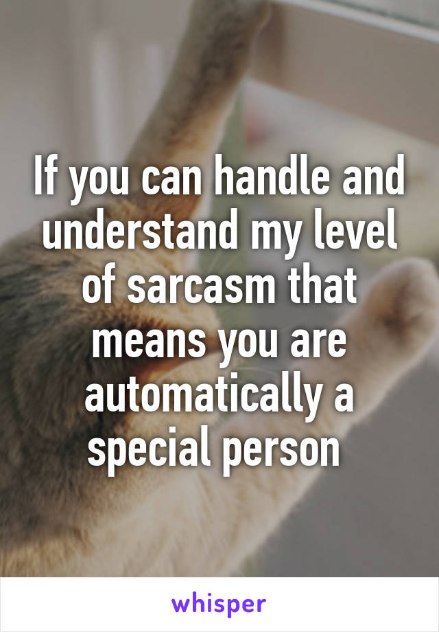 If you can handle and understand my level of sarcasm that means you are automatically a special person