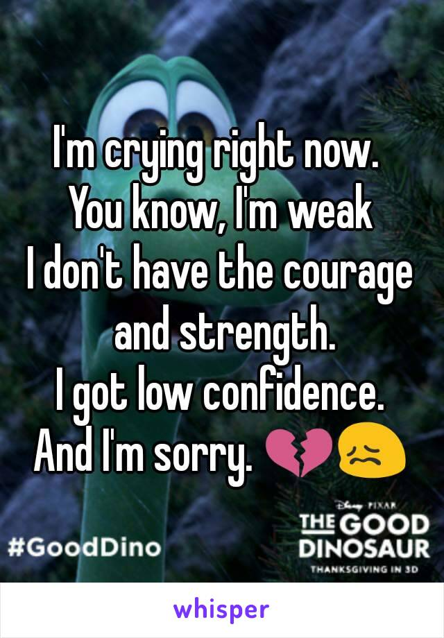 I'm crying right now.  You know, I'm weak I don't have the courage and strength. I got low confidence. And I'm sorry. 💔😖