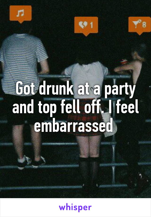 Got drunk at a party and top fell off. I feel embarrassed