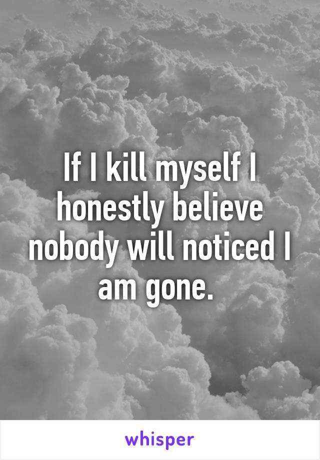 If I kill myself I honestly believe nobody will noticed I am gone.