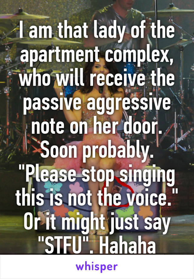"I am that lady of the apartment complex, who will receive the passive aggressive note on her door. Soon probably. ""Please stop singing this is not the voice."" Or it might just say ""STFU"". Hahaha"