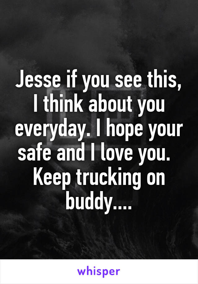 Jesse if you see this, I think about you everyday. I hope your safe and I love you.   Keep trucking on buddy....
