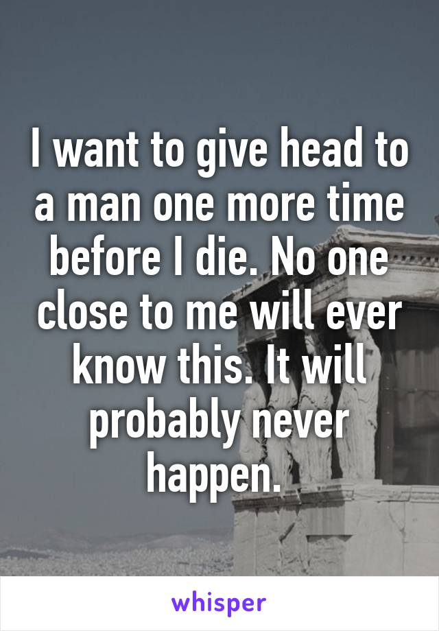 I want to give head to a man one more time before I die. No one close to me will ever know this. It will probably never happen.