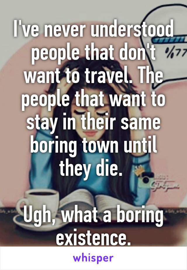 I've never understood people that don't want to travel. The people that want to stay in their same boring town until they die.   Ugh, what a boring existence.