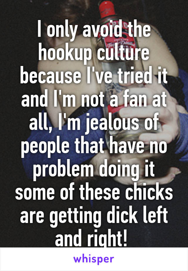 I only avoid the hookup culture because I've tried it and I'm not a fan at all, I'm jealous of people that have no problem doing it some of these chicks are getting dick left and right!